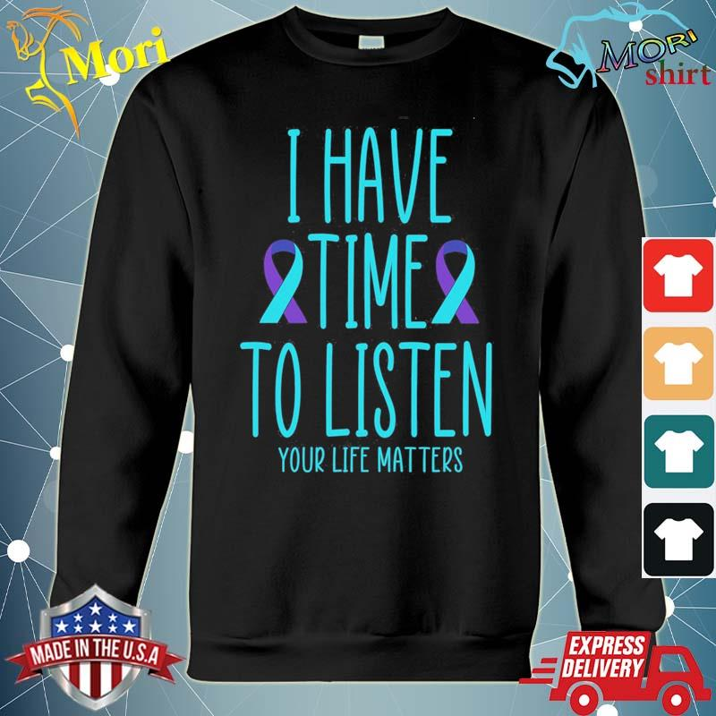 I Have Time to Listen your life matters Shirt hoodie