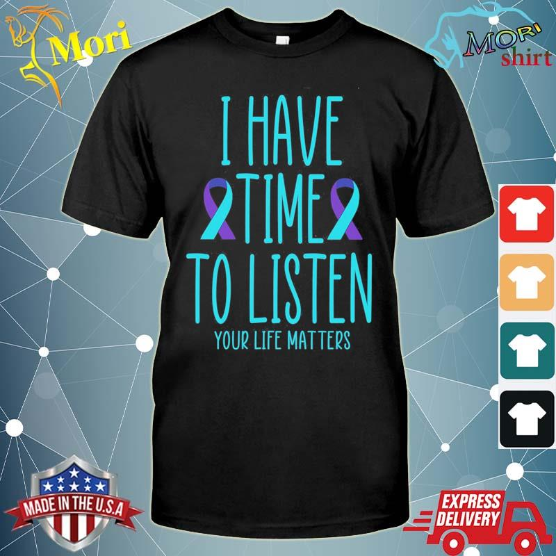 I Have Time to Listen your life matters Shirt