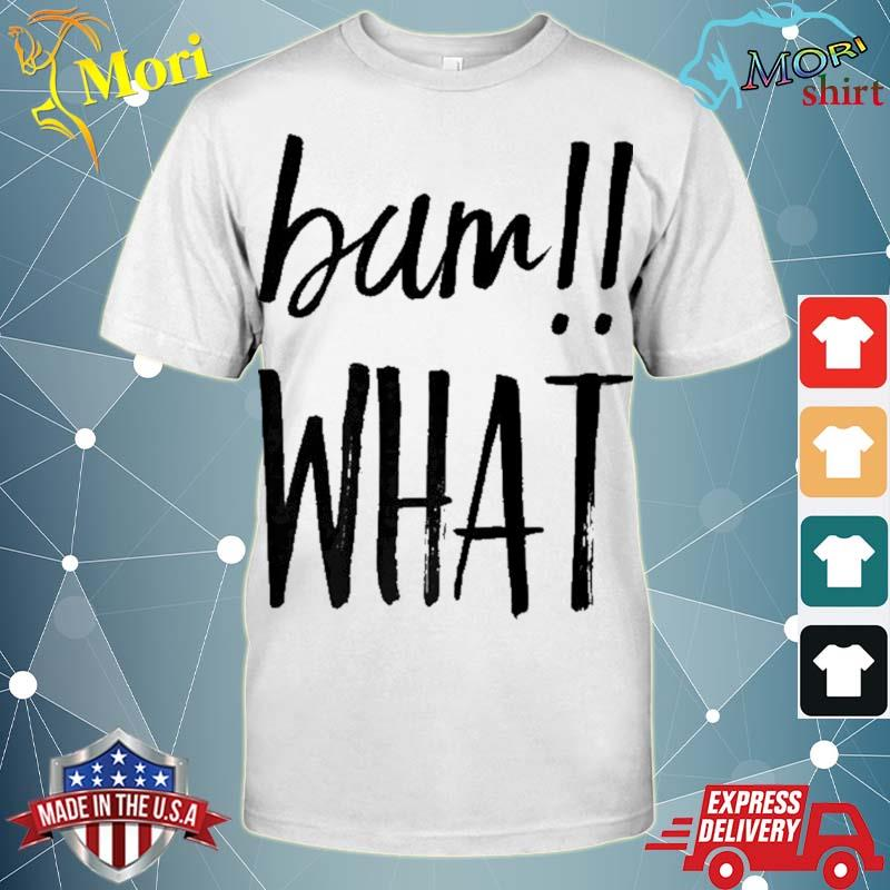 Bam what!! funny saying for silly people shirt