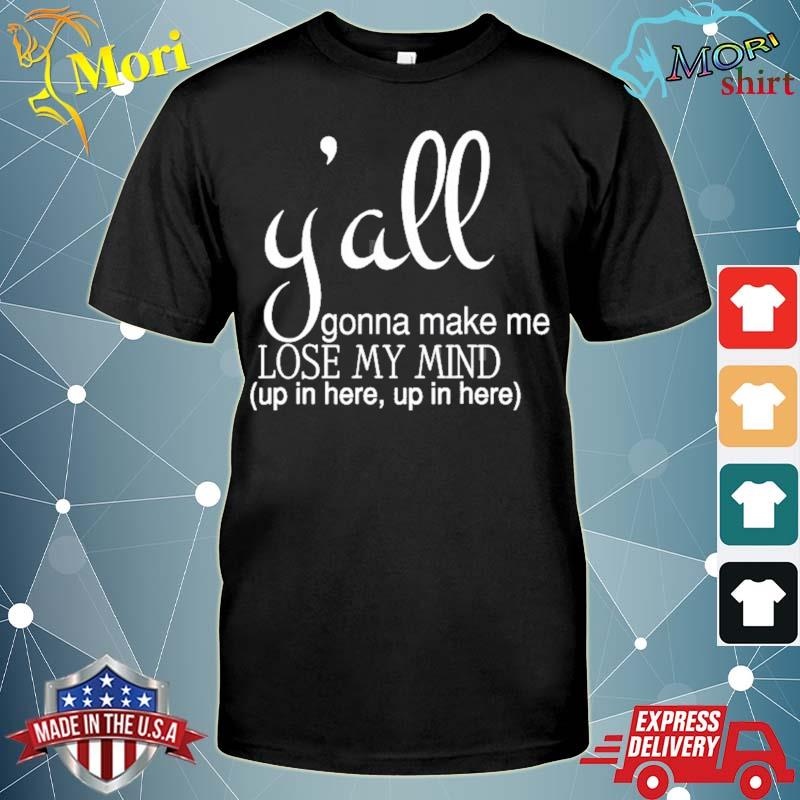 Y'all gonna make me lose my mind up in here shirt