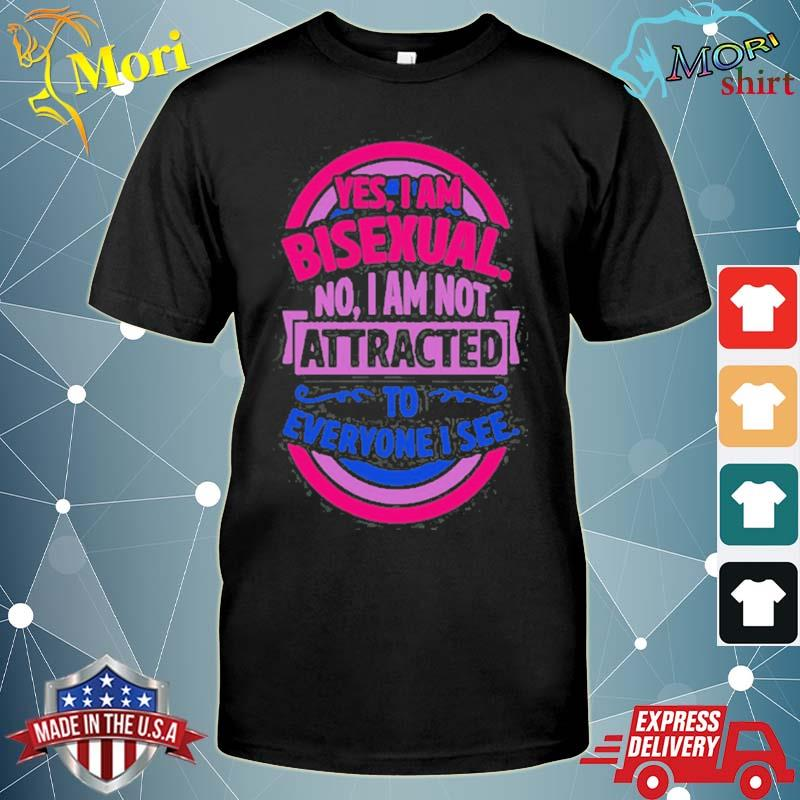 Yes I am bisexual no I am not attracted to everyone I see shirt