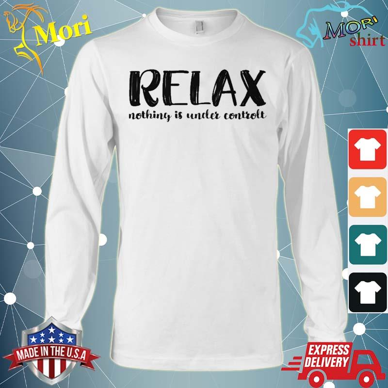 Relax Nothing Is Under Control Shirt Long Sleeve