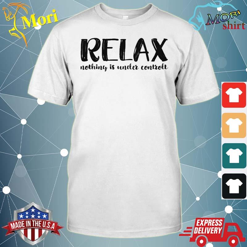 Relax Nothing Is Under Control Shirt