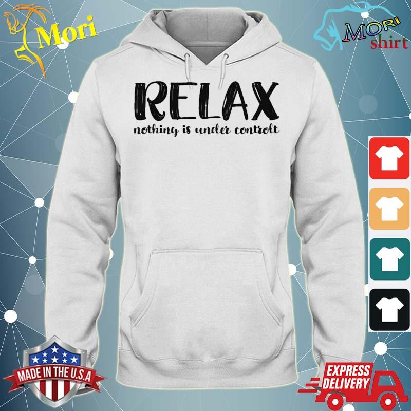 Relax Nothing Is Under Control Shirt sweater