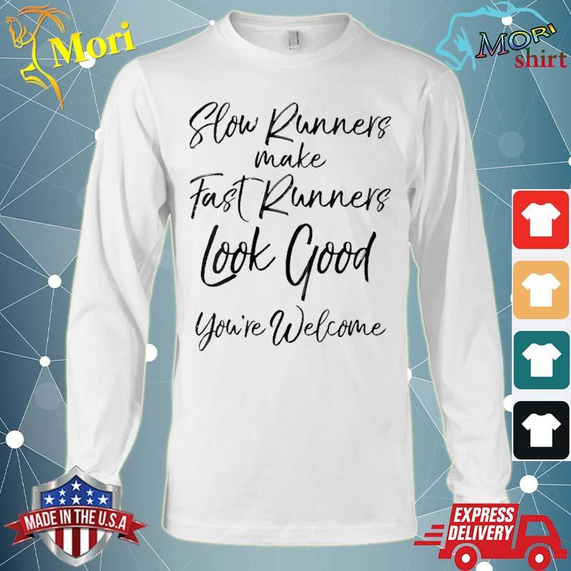 Slow Runners Make Fast Runners Look Good You're Welcome Shirt Long Sleeve