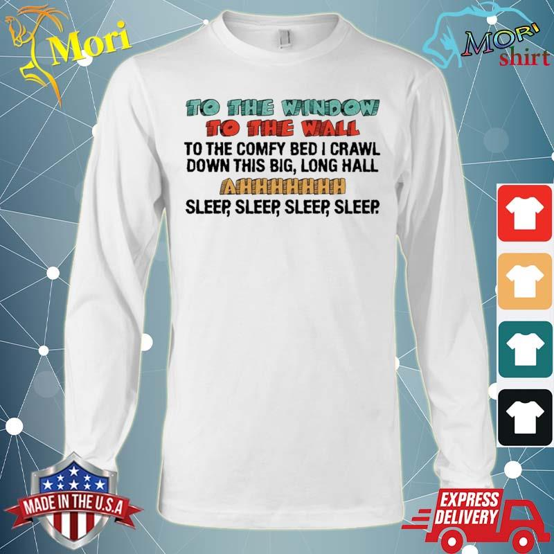 To The Window To The Wall To The Comfy Bed I Crawl Shirt Long Sleeve