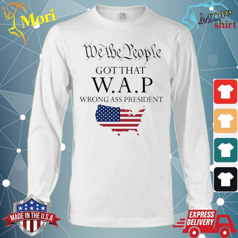 We The People Got That Wap Wrong Ass President Shirt Long Sleeve