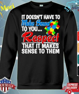 Autism it doesnt have to make sense to you respect s hoodie
