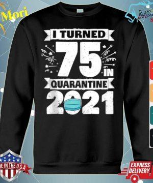 I Turned 75 In Quarantine 2021 s hoodie