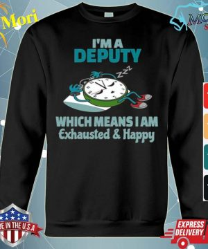 Im A Deputy Which Means I Am Tired Busy Exhausted And Happy s hoodie