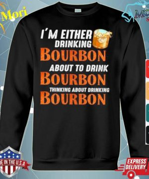 Im either drinking bourbon about to drink bourbon thinking about drink bourbon s hoodie