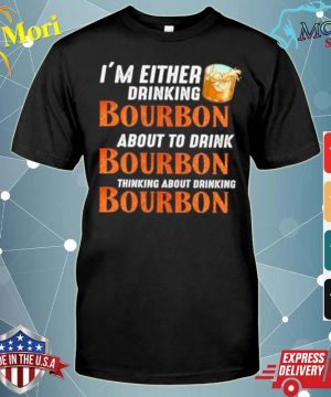 Im either drinking bourbon about to drink bourbon thinking about drink bourbon shirt