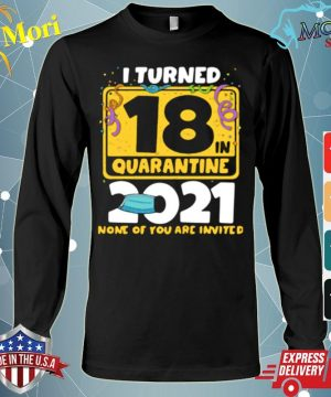Official i turned 18 in quarantine 2021 face mask 18th birthday none of you are invited s Long Sleeve