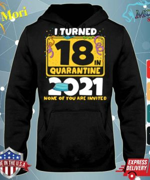 Official i turned 18 in quarantine 2021 face mask 18th birthday none of you are invited s sweater